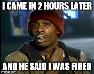 Y'all Got Any More Of That Meme | I CAME IN 2 HOURS LATER AND HE SAID I WAS FIRED | image tagged in memes,yall got any more of | made w/ Imgflip meme maker