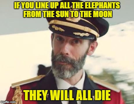 Captain Obvious | IF YOU LINE UP ALL THE ELEPHANTS FROM THE SUN TO THE MOON THEY WILL ALL DIE | image tagged in captain obvious,elephants,space,death,if | made w/ Imgflip meme maker