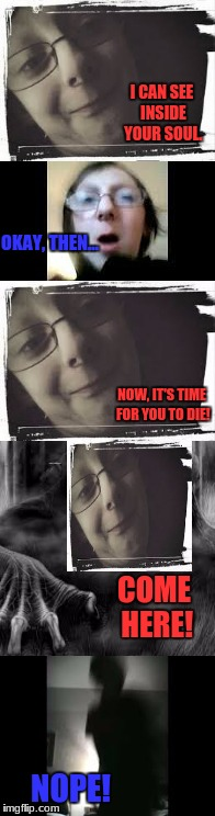 'Me' vs. Creepy 'Me' | I CAN SEE INSIDE YOUR SOUL. NOPE! OKAY, THEN... NOW, IT'S TIME FOR YOU TO DIE! COME HERE! | image tagged in funny,creepy,funny yet creepy,collin kunsman,minestar35,youtube | made w/ Imgflip meme maker