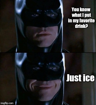Batman Smiles Meme | You know what I put in my favorite drink? Just ice | image tagged in memes,batman smiles | made w/ Imgflip meme maker