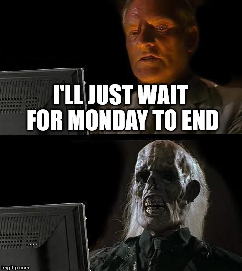 Ill Just Wait Here Meme | I'LL JUST WAIT FOR MONDAY TO END | image tagged in memes,ill just wait here | made w/ Imgflip meme maker