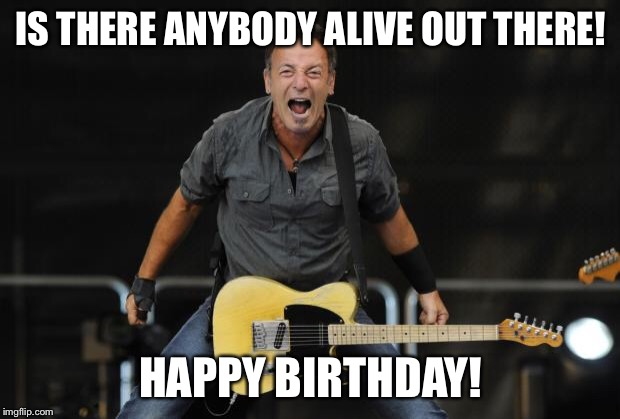 Bruce Springsteen |  IS THERE ANYBODY ALIVE OUT THERE! HAPPY BIRTHDAY! | image tagged in bruce springsteen | made w/ Imgflip meme maker
