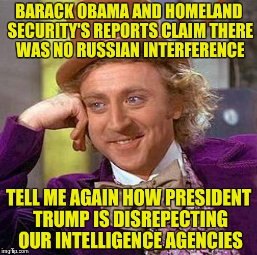 NOT MY INVESTIGATION ! | BARACK OBAMA AND HOMELAND SECURITY'S REPORTS CLAIM THERE WAS NO RUSSIAN INTERFERENCE TELL ME AGAIN HOW PRESIDENT TRUMP IS DISREPECTING OUR I | image tagged in memes,creepy condescending wonka,politically incorrect | made w/ Imgflip meme maker