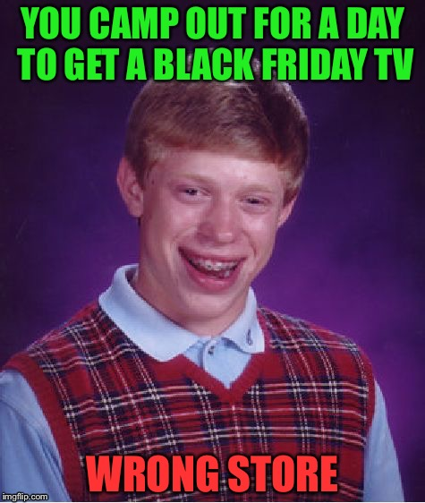 Bad Luck Brian Meme | YOU CAMP OUT FOR A DAY TO GET A BLACK FRIDAY TV WRONG STORE | image tagged in memes,bad luck brian | made w/ Imgflip meme maker