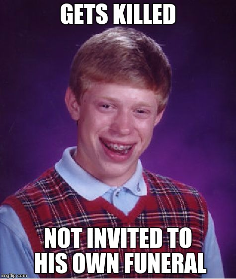 Bad Luck Brian Meme | GETS KILLED NOT INVITED TO HIS OWN FUNERAL | image tagged in memes,bad luck brian | made w/ Imgflip meme maker