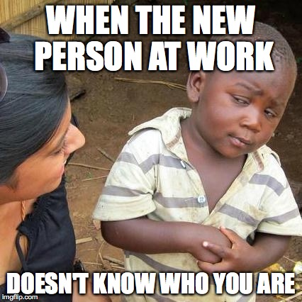 Third World Skeptical Kid Meme | WHEN THE NEW PERSON AT WORK DOESN'T KNOW WHO YOU ARE | image tagged in memes,third world skeptical kid | made w/ Imgflip meme maker