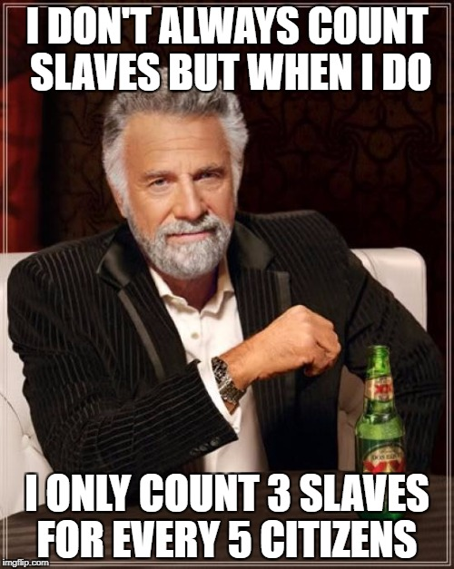 The Most Interesting Man In The World Meme | I DON'T ALWAYS COUNT SLAVES BUT WHEN I DO I ONLY COUNT 3 SLAVES FOR EVERY 5 CITIZENS | image tagged in memes,the most interesting man in the world | made w/ Imgflip meme maker