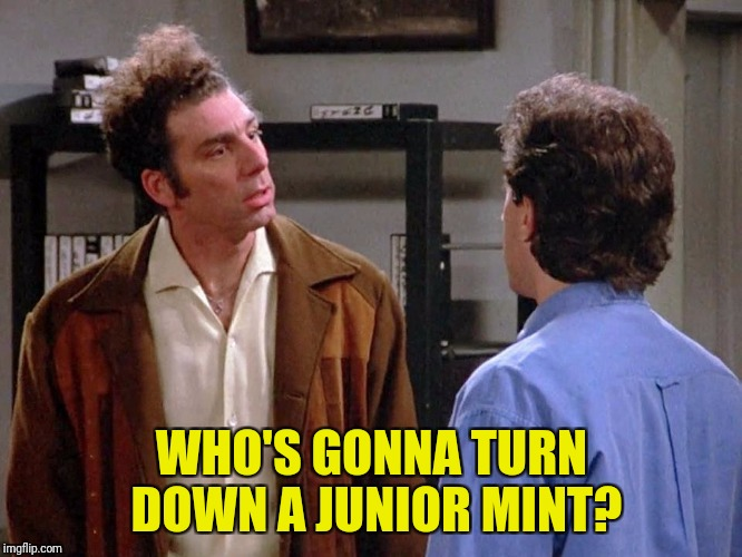 WHO'S GONNA TURN DOWN A JUNIOR MINT? | made w/ Imgflip meme maker