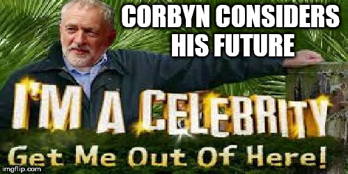 Corbyn considers his future | CORBYN CONSIDERS HIS FUTURE | image tagged in labour,corbyn,get me out of here,future | made w/ Imgflip meme maker