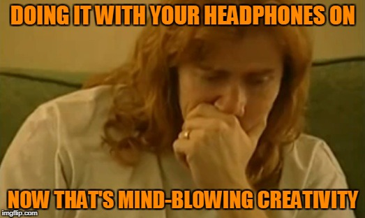 DOING IT WITH YOUR HEADPHONES ON NOW THAT'S MIND-BLOWING CREATIVITY | made w/ Imgflip meme maker
