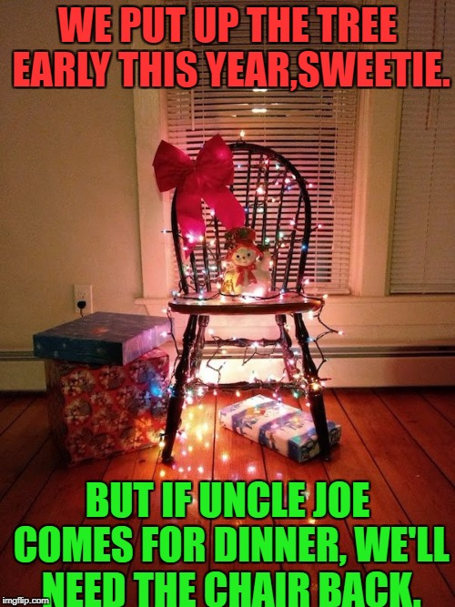 when at least you make an effort | WE PUT UP THE TREE EARLY THIS YEAR,SWEETIE. BUT IF UNCLE JOE COMES FOR DINNER, WE'LL NEED THE CHAIR BACK. | image tagged in funny memes,christmas tree | made w/ Imgflip meme maker