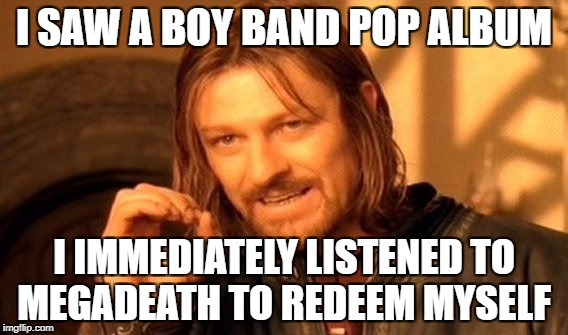 One Does Not Simply Meme | I SAW A BOY BAND POP ALBUM I IMMEDIATELY LISTENED TO MEGADEATH TO REDEEM MYSELF | image tagged in memes,one does not simply,metal,heavy metal,funny,true story | made w/ Imgflip meme maker