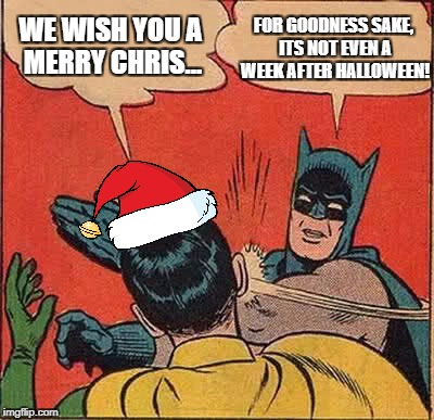 Batman Slapping Robin Meme | WE WISH YOU A MERRY CHRIS... FOR GOODNESS SAKE, ITS NOT EVEN A WEEK AFTER HALLOWEEN! | image tagged in memes,batman slapping robin | made w/ Imgflip meme maker