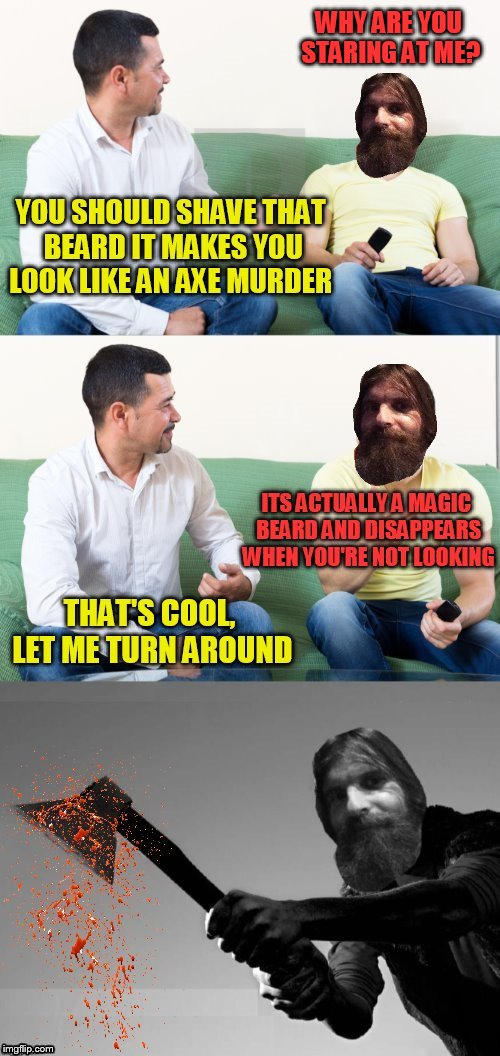 Trying to reason shaving with Evilmandoevil  | WHY ARE YOU STARING AT ME? YOU SHOULD SHAVE THAT BEARD IT MAKES YOU LOOK LIKE AN AXE MURDER ITS ACTUALLY A MAGIC BEARD AND DISAPPEARS WHEN Y | image tagged in memes,beard,evilmandoevil,shaving,axe murder,funny memes | made w/ Imgflip meme maker