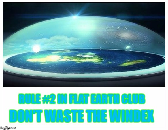 Flat Earth Club Rules | RULE #2 IN FLAT EARTH CLUB DON'T WASTE THE WINDEX | image tagged in dome,flat earth,windex,rule | made w/ Imgflip meme maker