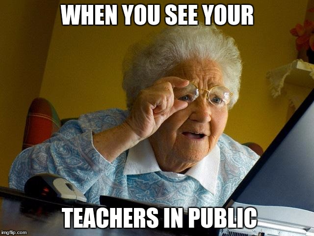 Grandma Finds The Internet Meme | WHEN YOU SEE YOUR TEACHERS IN PUBLIC | image tagged in memes,grandma finds the internet | made w/ Imgflip meme maker