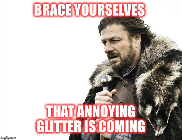 And it's every where  | BRACE YOURSELVES THAT ANNOYING GLITTER IS COMING | image tagged in memes,brace yourselves x is coming,annoying | made w/ Imgflip meme maker