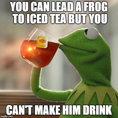 But Thats None Of My Business Meme | YOU CAN LEAD A FROG TO ICED TEA BUT YOU CAN'T MAKE HIM DRINK | image tagged in memes,but thats none of my business,kermit the frog | made w/ Imgflip meme maker