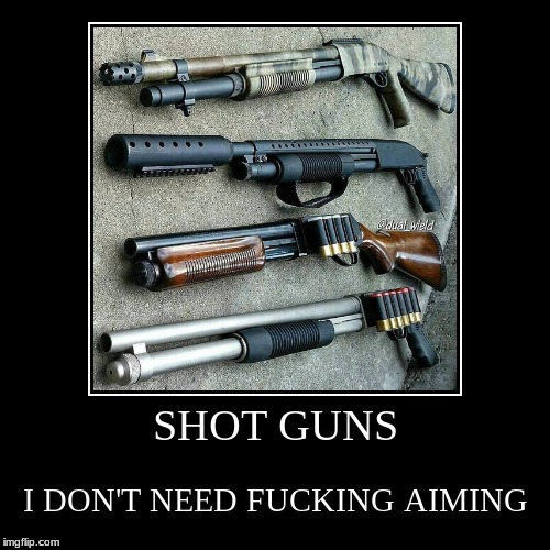 SHOT GUNS | I DON'T NEED F**KING AIMING | image tagged in funny,demotivationals | made w/ Imgflip demotivational maker