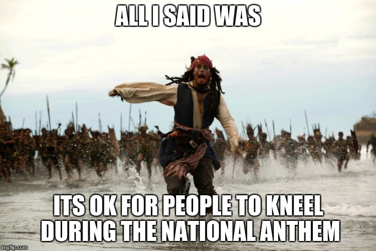Don't take this seriously  | ALL I SAID WAS ITS OK FOR PEOPLE TO KNEEL DURING THE NATIONAL ANTHEM | image tagged in captain jack sparrow running,its a joke,funny,johnny depp | made w/ Imgflip meme maker