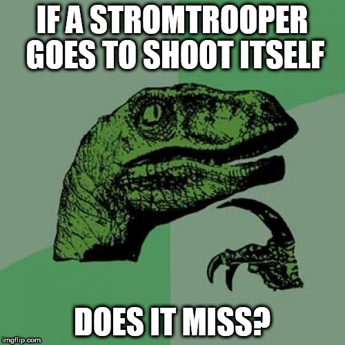 Philosoraptor Meme | IF A STROMTROOPER GOES TO SHOOT ITSELF DOES IT MISS? | image tagged in memes,philosoraptor | made w/ Imgflip meme maker