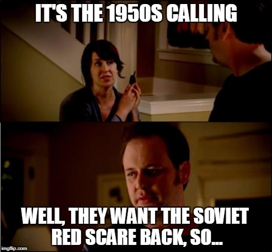 army chick state farm | IT'S THE 1950S CALLING WELL, THEY WANT THE SOVIET RED SCARE BACK, SO... | image tagged in army chick state farm,politics,political meme | made w/ Imgflip meme maker