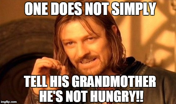 One Does Not Simply Meme | ONE DOES NOT SIMPLY TELL HIS GRANDMOTHER HE'S NOT HUNGRY!! | image tagged in memes,one does not simply | made w/ Imgflip meme maker