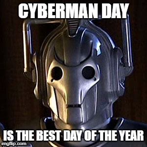 CYBERMAN DAY IS THE BEST DAY OF THE YEAR | image tagged in cyberman,doctorwho | made w/ Imgflip meme maker