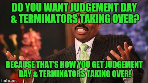 Steve Harvey Meme | DO YOU WANT JUDGEMENT DAY & TERMINATORS TAKING OVER? BECAUSE THAT'S HOW YOU GET JUDGEMENT DAY & TERMINATORS TAKING OVER! | image tagged in memes,steve harvey | made w/ Imgflip meme maker