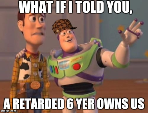 X, X Everywhere Meme | WHAT IF I TOLD YOU, A RETARDED 6 YER OWNS US | image tagged in memes,x,x everywhere,x x everywhere,scumbag | made w/ Imgflip meme maker