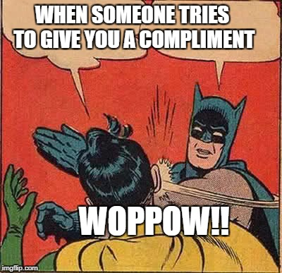 Batman Slapping Robin Meme | WHEN SOMEONE TRIES TO GIVE YOU A COMPLIMENT WOPPOW!! | image tagged in memes,batman slapping robin | made w/ Imgflip meme maker