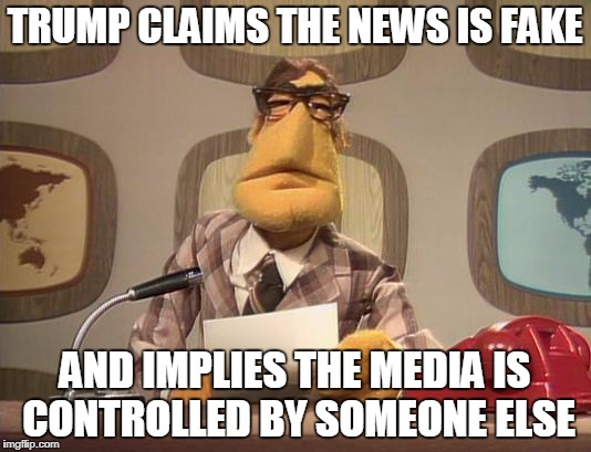 muppet news | TRUMP CLAIMS THE NEWS IS FAKE AND IMPLIES THE MEDIA IS CONTROLLED BY SOMEONE ELSE | image tagged in muppet news | made w/ Imgflip meme maker