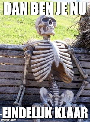 Waiting Skeleton Meme | DAN BEN JE NU EINDELIJK KLAAR | image tagged in memes,waiting skeleton | made w/ Imgflip meme maker