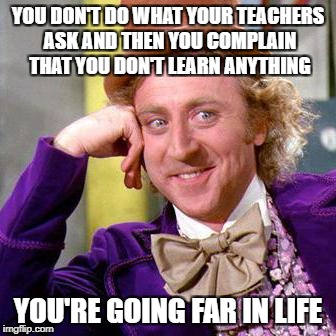 Willy Wonka Blank | YOU DON'T DO WHAT YOUR TEACHERS ASK AND THEN YOU COMPLAIN THAT YOU DON'T LEARN ANYTHING YOU'RE GOING FAR IN LIFE | image tagged in willy wonka blank | made w/ Imgflip meme maker