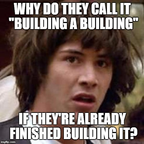 "When logic hits you like a bus | WHY DO THEY CALL IT ""BUILDING A BUILDING"" IF THEY'RE ALREADY FINISHED BUILDING IT? 