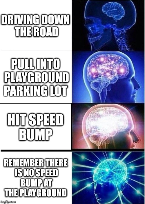 Expanding Brain Meme | DRIVING DOWN THE ROAD PULL INTO PLAYGROUND PARKING LOT HIT SPEED BUMP REMEMBER THERE IS NO SPEED BUMP AT THE PLAYGROUND | image tagged in memes,expanding brain | made w/ Imgflip meme maker