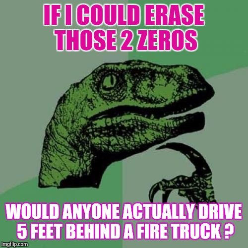Stranger Things Happen All The Time... | IF I COULD ERASE THOSE 2 ZEROS WOULD ANYONE ACTUALLY DRIVE 5 FEET BEHIND A FIRE TRUCK ? | image tagged in memes,philosoraptor | made w/ Imgflip meme maker