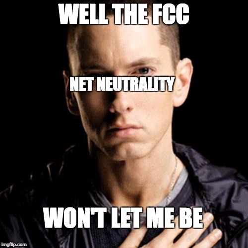 Eminem | WELL THE FCC NET NEUTRALITY WON'T LET ME BE | image tagged in memes,eminem | made w/ Imgflip meme maker