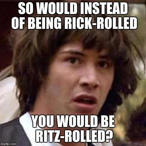 Conspiracy Keanu Meme | SO WOULD INSTEAD OF BEING RICK-ROLLED YOU WOULD BE RITZ-ROLLED? | image tagged in memes,conspiracy keanu | made w/ Imgflip meme maker