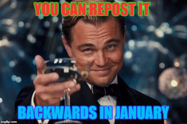 Leonardo Dicaprio Cheers Meme | YOU CAN REPOST IT BACKWARDS IN JANUARY | image tagged in memes,leonardo dicaprio cheers | made w/ Imgflip meme maker