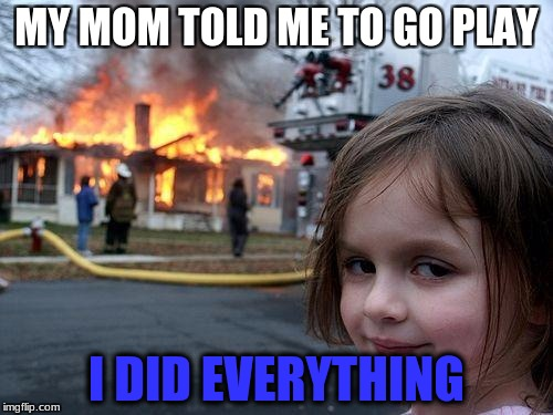 Disaster Girl Meme | MY MOM TOLD ME TO GO PLAY I DID EVERYTHING | image tagged in memes,disaster girl | made w/ Imgflip meme maker