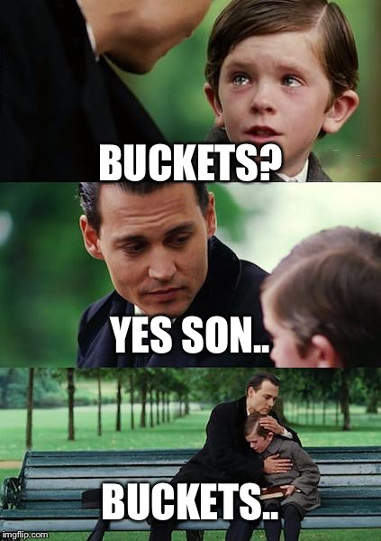 Finding Neverland Meme | BUCKETS? YES SON.. BUCKETS.. | image tagged in memes,finding neverland | made w/ Imgflip meme maker
