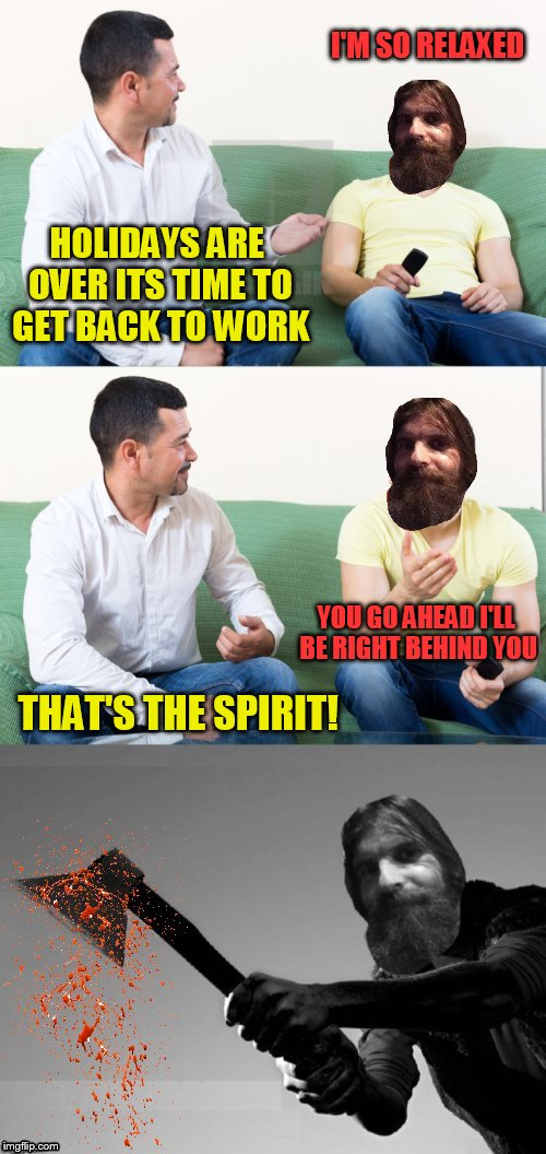 I'M SO RELAXED HOLIDAYS ARE OVER ITS TIME TO GET BACK TO WORK YOU GO AHEAD I'LL BE RIGHT BEHIND YOU THAT'S THE SPIRIT! | made w/ Imgflip meme maker