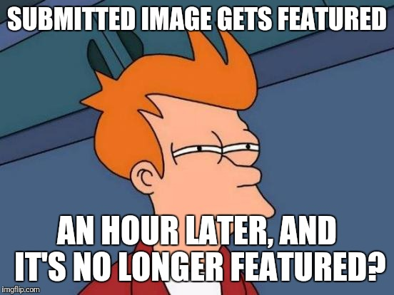 Dafuq? | SUBMITTED IMAGE GETS FEATURED AN HOUR LATER, AND IT'S NO LONGER FEATURED? | image tagged in memes,futurama fry,dafuq | made w/ Imgflip meme maker