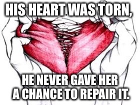 HIS HEART WAS TORN, HE NEVER GAVE HER A CHANCE TO REPAIR IT. | image tagged in broken hearted | made w/ Imgflip meme maker