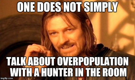 One Does Not Simply Meme | ONE DOES NOT SIMPLY TALK ABOUT OVERPOPULATION WITH A HUNTER IN THE ROOM | image tagged in memes,one does not simply | made w/ Imgflip meme maker