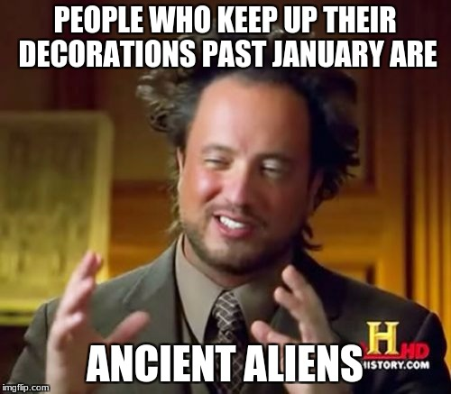 Ancient Aliens Meme | PEOPLE WHO KEEP UP THEIR DECORATIONS PAST JANUARY ARE ANCIENT ALIENS | image tagged in memes,ancient aliens | made w/ Imgflip meme maker