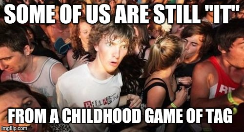 "Sudden Clarity Clarence Meme | SOME OF US ARE STILL ""IT"" FROM A CHILDHOOD GAME OF TAG 