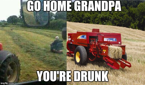 GO HOME GRANDPA YOU'RE DRUNK | image tagged in new holland,john deere memes | made w/ Imgflip meme maker