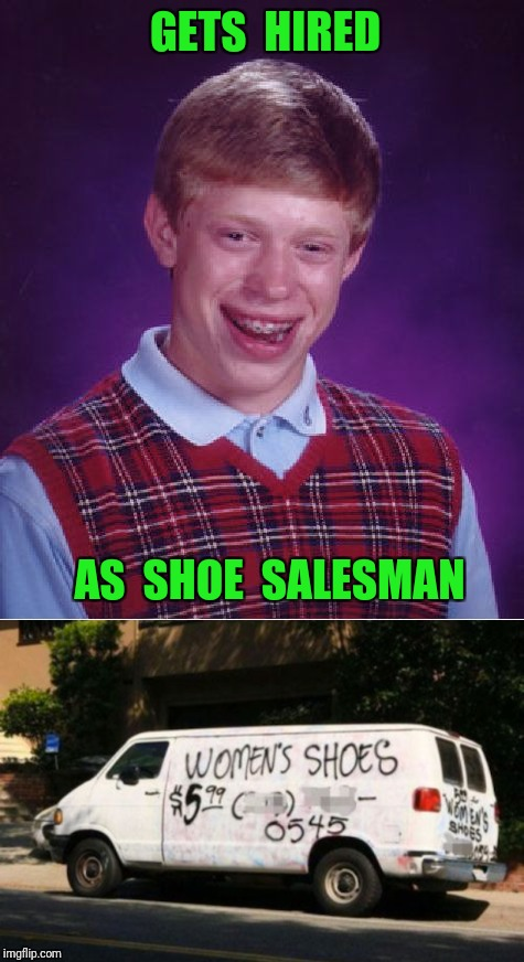 No one would try on his shoes | GETS  HIRED AS  SHOE  SALESMAN | image tagged in van,shoe,salesman,bad luck brian | made w/ Imgflip meme maker